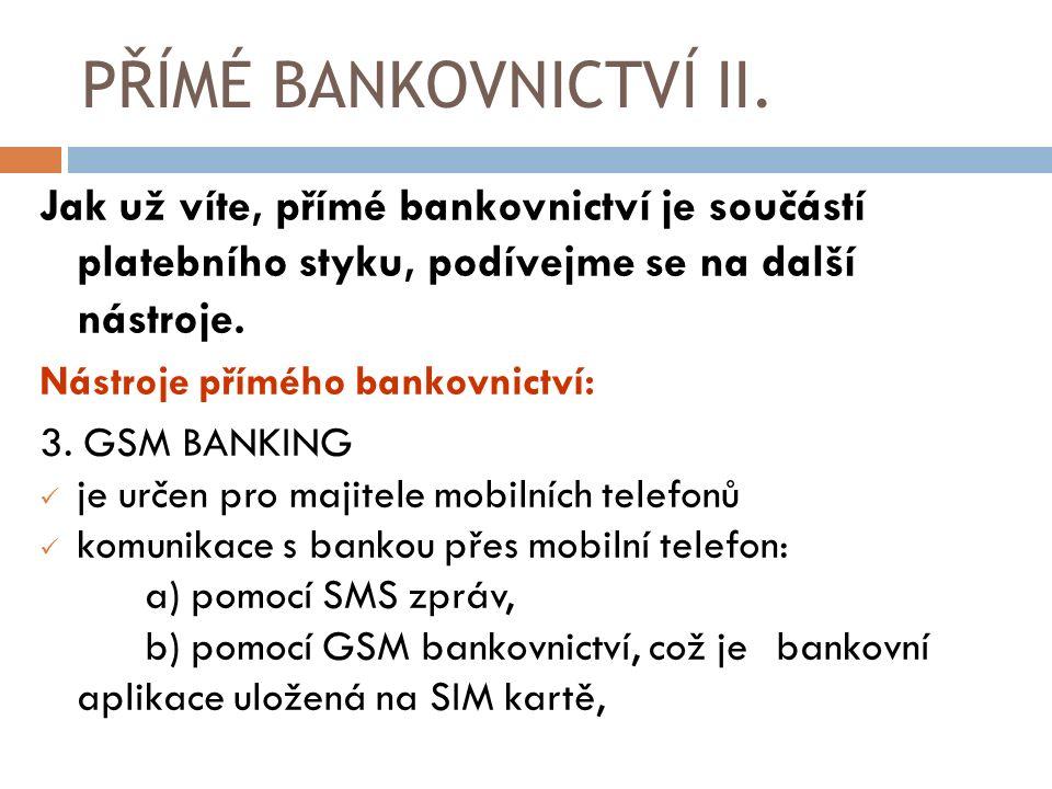 Jak už víte, přímé bankovnictví je součástí platebního styku, podívejme se na další nástroje. Nástroje přímého bankovnictví: 3. GSM BANKING je určen p