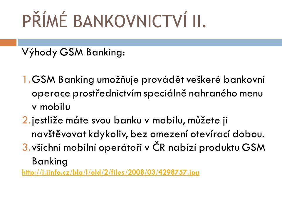 PŘÍMÉ BANKOVNICTVÍ II. Výhody GSM Banking: 1.GSM Banking umožňuje provádět veškeré bankovní operace prostřednictvím speciálně nahraného menu v mobilu