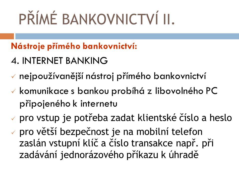 PŘÍMÉ BANKOVNICTVÍ II. Nástroje přímého bankovnictví: 4. INTERNET BANKING nejpoužívanější nástroj přímého bankovnictví komunikace s bankou probíhá z l