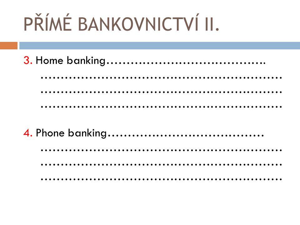 PŘÍMÉ BANKOVNICTVÍ II. 3. Home banking…………………………………. …………………………………………………… 4. Phone banking………………………………… ……………………………………………………