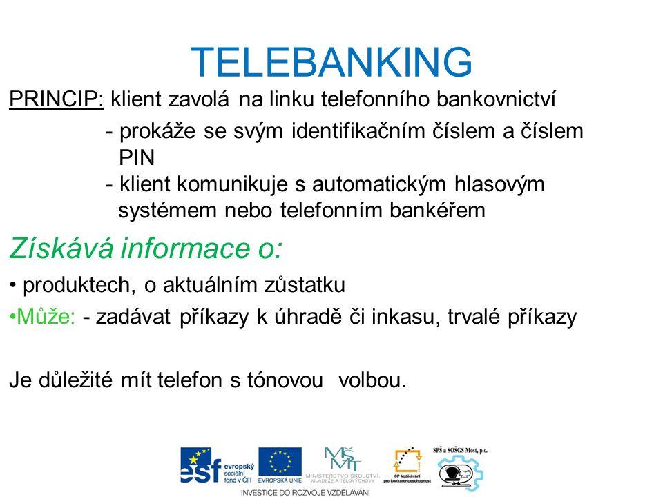 TELEBANKING PRINCIP: klient zavolá na linku telefonního bankovnictví - prokáže se svým identifikačním číslem a číslem PIN - klient komunikuje s automatickým hlasovým systémem nebo telefonním bankéřem Získává informace o: produktech, o aktuálním zůstatku Může: - zadávat příkazy k úhradě či inkasu, trvalé příkazy Je důležité mít telefon s tónovou volbou.