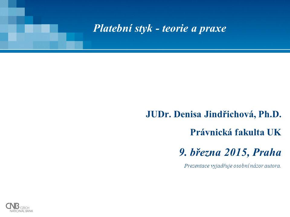 Platební styk - teorie a praxe JUDr. Denisa Jindřichová, Ph.D. Právnická fakulta UK 9. března 2015, Praha Prezentace vyjadřuje osobní názor autora.
