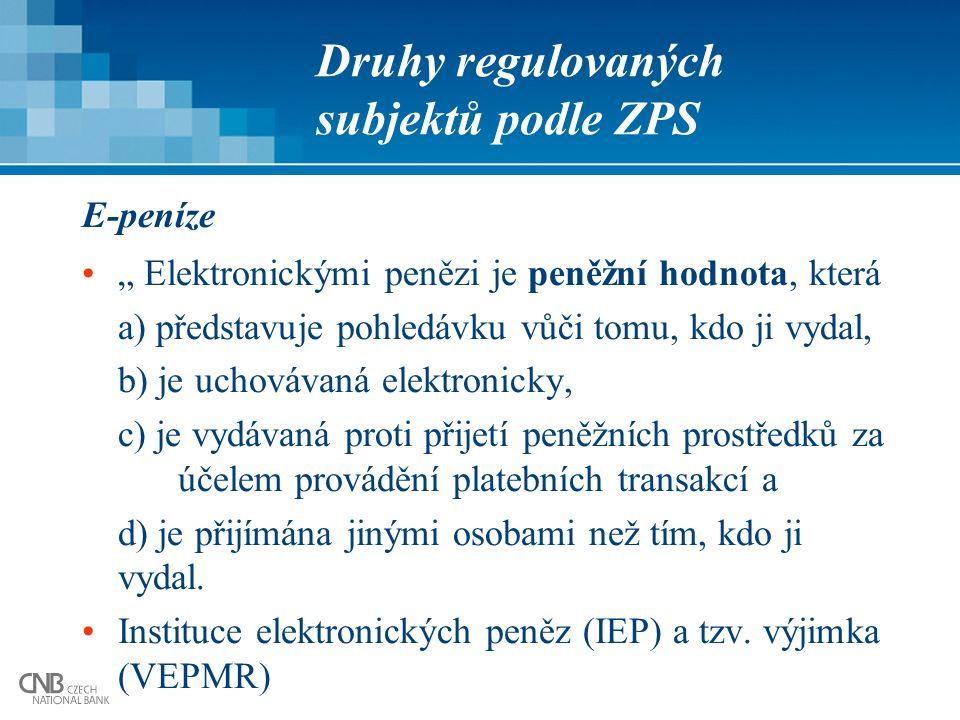 """Druhy regulovaných subjektů podle ZPS E-peníze """" Elektronickými penězi je peněžní hodnota, která a) představuje pohledávku vůči tomu, kdo ji vydal, b) je uchovávaná elektronicky, c) je vydávaná proti přijetí peněžních prostředků za účelem provádění platebních transakcí a d) je přijímána jinými osobami než tím, kdo ji vydal."""