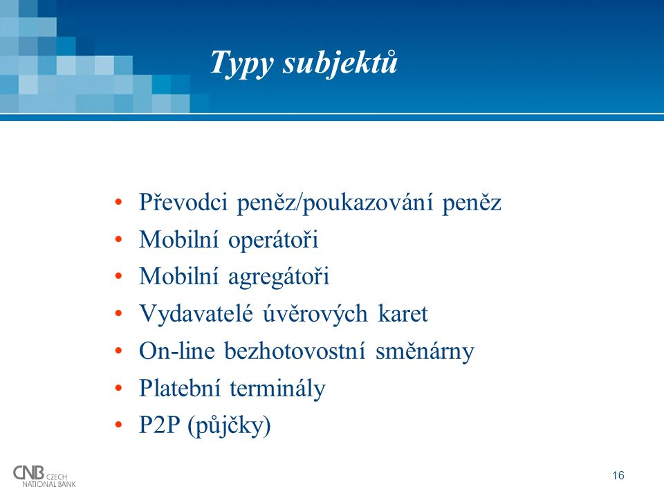 16 Typy subjektů Převodci peněz/poukazování peněz Mobilní operátoři Mobilní agregátoři Vydavatelé úvěrových karet On-line bezhotovostní směnárny Platební terminály P2P (půjčky)
