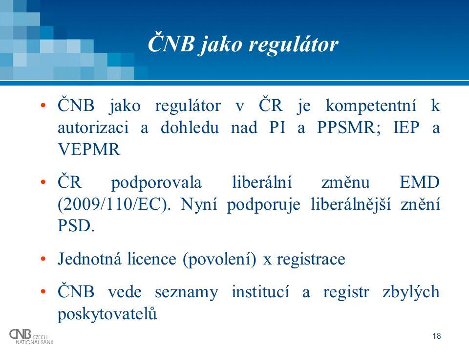 18 ČNB jako regulátor ČNB jako regulátor v ČR je kompetentní k autorizaci a dohledu nad PI a PPSMR; IEP a VEPMR ČR podporovala liberální změnu EMD (2009/110/EC).