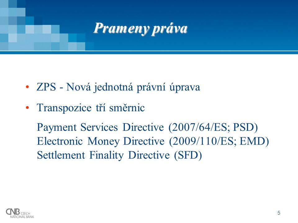 Prameny práva ZPS - Nová jednotná právní úprava Transpozice tří směrnic Payment Services Directive (2007/64/ES; PSD) Electronic Money Directive (2009/110/ES; EMD) Settlement Finality Directive (SFD) 5