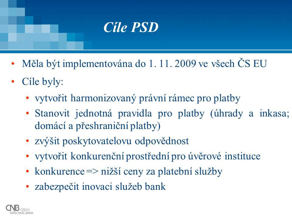 Cíle PSD Měla být implementována do 1. 11. 2009 ve všech ČS EU Cíle byly: vytvořit harmonizovaný právní rámec pro platby Stanovit jednotná pravidla pr