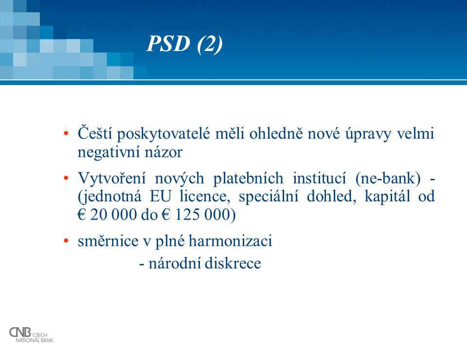 PSD (2) Čeští poskytovatelé měli ohledně nové úpravy velmi negativní názor Vytvoření nových platebních institucí (ne-bank) - (jednotná EU licence, speciální dohled, kapitál od € 20 000 do € 125 000) směrnice v plné harmonizaci - národní diskrece