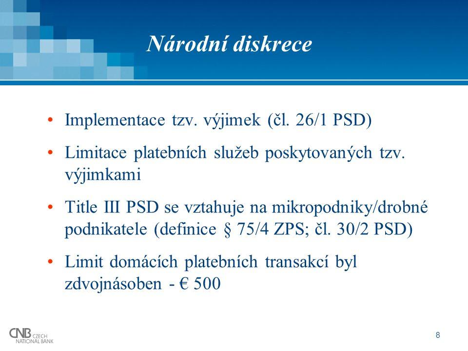 8 Národní diskrece Implementace tzv. výjimek (čl. 26/1 PSD) Limitace platebních služeb poskytovaných tzv. výjimkami Title III PSD se vztahuje na mikro