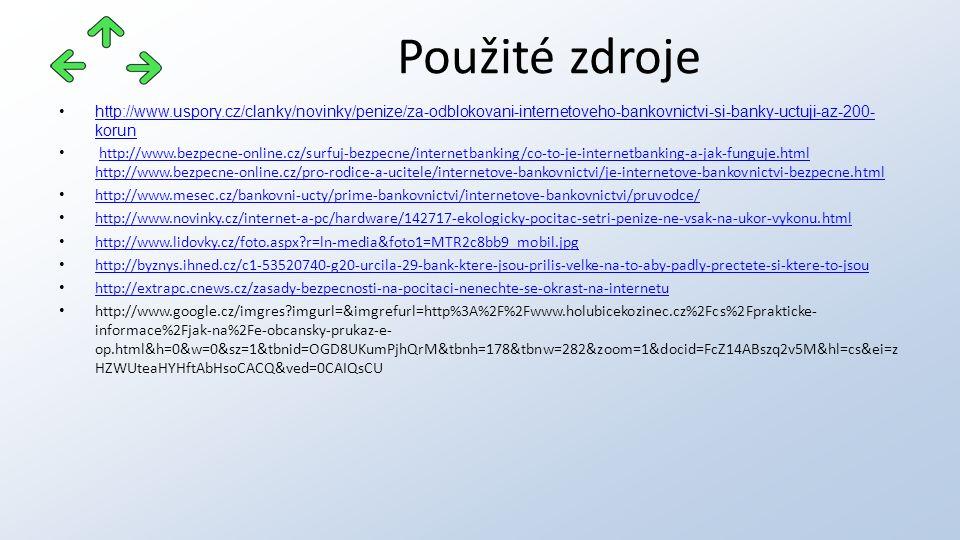 http://www.uspory.cz/clanky/novinky/penize/za-odblokovani-internetoveho-bankovnictvi-si-banky-uctuji-az-200- korunhttp://www.uspory.cz/clanky/novinky/penize/za-odblokovani-internetoveho-bankovnictvi-si-banky-uctuji-az-200- korun http://www.bezpecne-online.cz/surfuj-bezpecne/internetbanking/co-to-je-internetbanking-a-jak-funguje.html http://www.bezpecne-online.cz/pro-rodice-a-ucitele/internetove-bankovnictvi/je-internetove-bankovnictvi-bezpecne.html http://www.bezpecne-online.cz/surfuj-bezpecne/internetbanking/co-to-je-internetbanking-a-jak-funguje.html http://www.bezpecne-online.cz/pro-rodice-a-ucitele/internetove-bankovnictvi/je-internetove-bankovnictvi-bezpecne.html http://www.mesec.cz/bankovni-ucty/prime-bankovnictvi/internetove-bankovnictvi/pruvodce/ http://www.novinky.cz/internet-a-pc/hardware/142717-ekologicky-pocitac-setri-penize-ne-vsak-na-ukor-vykonu.html http://www.lidovky.cz/foto.aspx r=ln-media&foto1=MTR2c8bb9_mobil.jpg http://byznys.ihned.cz/c1-53520740-g20-urcila-29-bank-ktere-jsou-prilis-velke-na-to-aby-padly-prectete-si-ktere-to-jsou http://extrapc.cnews.cz/zasady-bezpecnosti-na-pocitaci-nenechte-se-okrast-na-internetu http://www.google.cz/imgres imgurl=&imgrefurl=http%3A%2F%2Fwww.holubicekozinec.cz%2Fcs%2Fprakticke- informace%2Fjak-na%2Fe-obcansky-prukaz-e- op.html&h=0&w=0&sz=1&tbnid=OGD8UKumPjhQrM&tbnh=178&tbnw=282&zoom=1&docid=FcZ14ABszq2v5M&hl=cs&ei=z HZWUteaHYHftAbHsoCACQ&ved=0CAIQsCU Použité zdroje