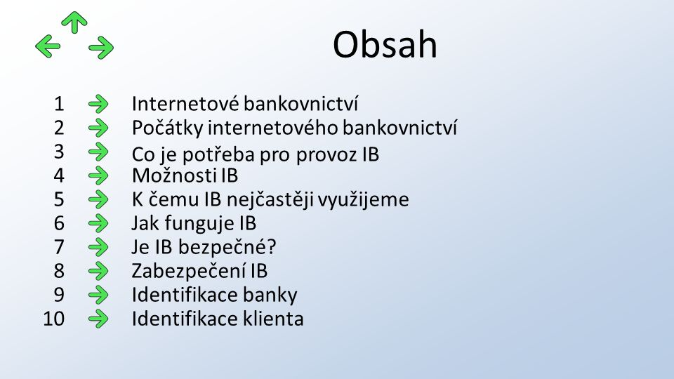Obsah Internetové bankovnictví1 Počátky internetového bankovnictví Co je potřeba pro provoz IB 2 3 Možnosti IB4 K čemu IB nejčastěji využijeme5 Jak funguje IB6 Je IB bezpečné 7 Zabezpečení IB8 Identifikace banky9 Identifikace klienta10