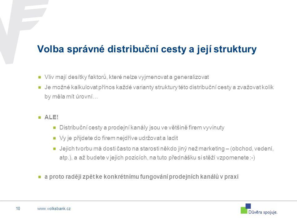 www.volksbank.cz10 Volba správné distribuční cesty a její struktury Vliv mají desítky faktorů, které nelze vyjmenovat a generalizovat Je možné kalkulovat přínos každé varianty struktury této distribuční cesty a zvažovat kolik by měla mít úrovní… ALE.