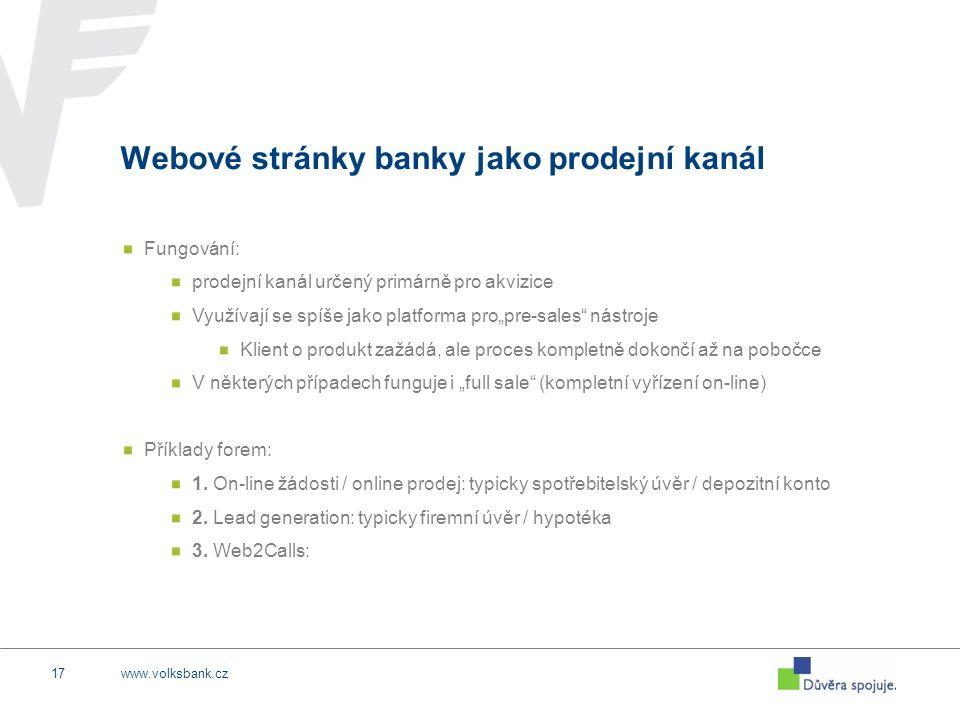 """www.volksbank.cz17 Webové stránky banky jako prodejní kanál Fungování: prodejní kanál určený primárně pro akvizice Využívají se spíše jako platforma pro""""pre-sales nástroje Klient o produkt zažádá, ale proces kompletně dokončí až na pobočce V některých případech funguje i """"full sale (kompletní vyřízení on-line) Příklady forem: 1."""