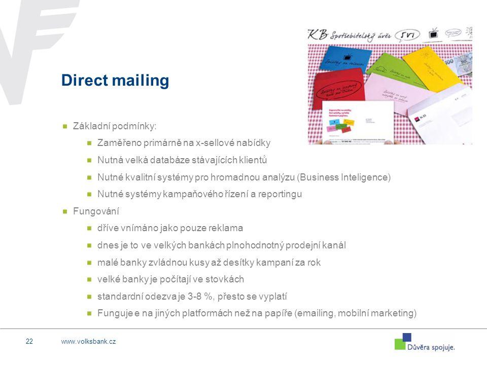www.volksbank.cz22 Direct mailing Základní podmínky: Zaměřeno primárně na x-sellové nabídky Nutná velká databáze stávajících klientů Nutné kvalitní systémy pro hromadnou analýzu (Business Inteligence) Nutné systémy kampaňového řízení a reportingu Fungování dříve vnímáno jako pouze reklama dnes je to ve velkých bankách plnohodnotný prodejní kanál malé banky zvládnou kusy až desítky kampaní za rok velké banky je počítají ve stovkách standardní odezva je 3-8 %, přesto se vyplatí Funguje e na jiných platformách než na papíře (emailing, mobilní marketing)