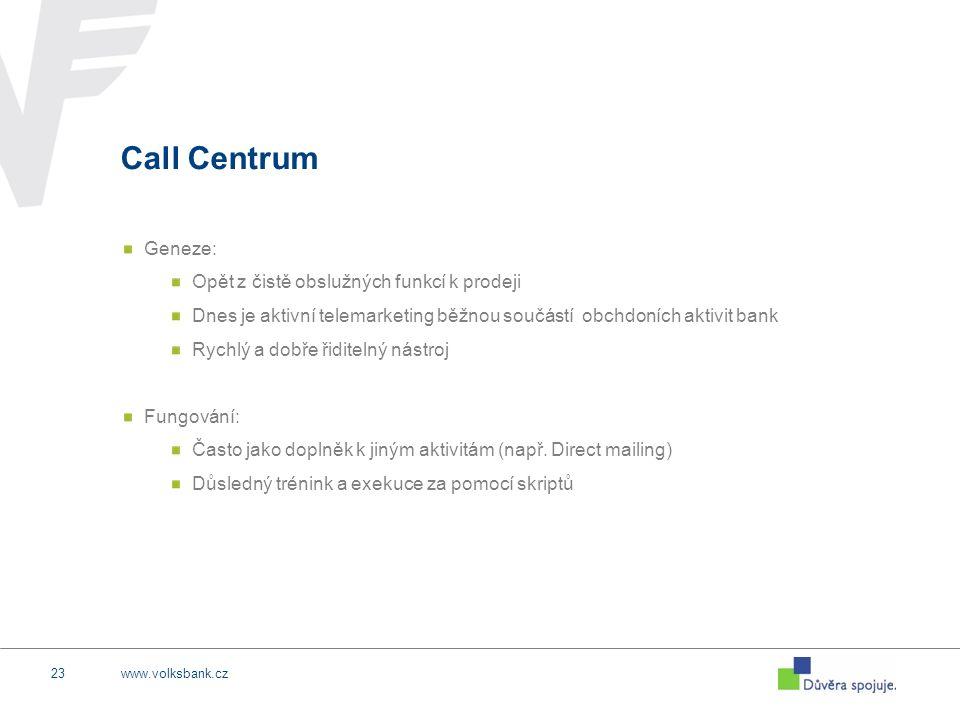 www.volksbank.cz23 Call Centrum Geneze: Opět z čistě obslužných funkcí k prodeji Dnes je aktivní telemarketing běžnou součástí obchdoních aktivit bank Rychlý a dobře řiditelný nástroj Fungování: Často jako doplněk k jiným aktivitám (např.