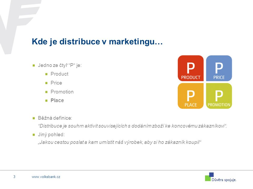 www.volksbank.cz3 Kde je distribuce v marketingu… Jedno ze čtyř P je: Product Price Promotion Place Běžná definice: Distribuce je souhrn aktivit souvisejících s dodáním zboží ke koncovému zákazníkovi .