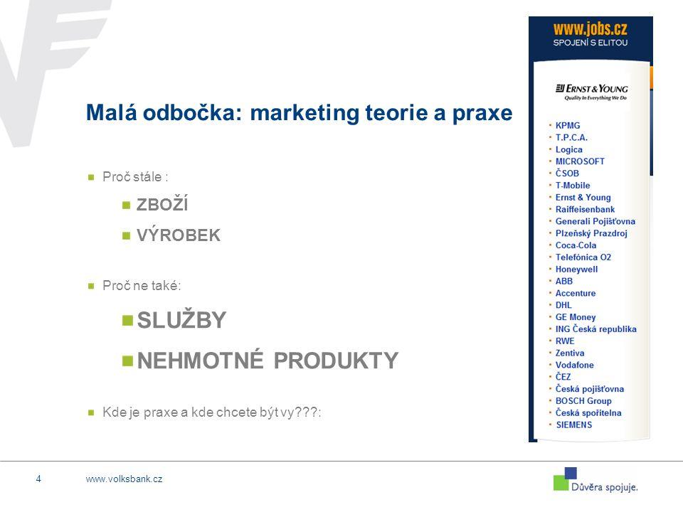 www.volksbank.cz4 Malá odbočka: marketing teorie a praxe Proč stále : ZBOŽÍ VÝROBEK Proč ne také: SLUŽBY NEHMOTNÉ PRODUKTY Kde je praxe a kde chcete být vy :