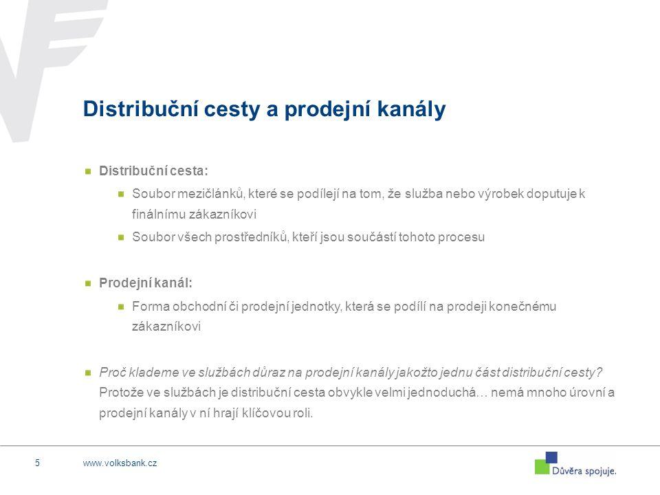 www.volksbank.cz5 Distribuční cesty a prodejní kanály Distribuční cesta: Soubor mezičlánků, které se podílejí na tom, že služba nebo výrobek doputuje k finálnímu zákazníkovi Soubor všech prostředníků, kteří jsou součástí tohoto procesu Prodejní kanál: Forma obchodní či prodejní jednotky, která se podílí na prodeji konečnému zákazníkovi Proč klademe ve službách důraz na prodejní kanály jakožto jednu část distribuční cesty.