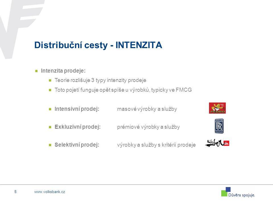 www.volksbank.cz8 Distribuční cesty - INTENZITA Intenzita prodeje: Teorie rozlišuje 3 typy intenzity prodeje Toto pojetí funguje opět spíše u výrobků, typicky ve FMCG Intensivní prodej:masové výrobky a služby Exkluzivní prodej:prémiové výrobky a služby Selektivní prodej:výrobky a služby s kritérii prodeje