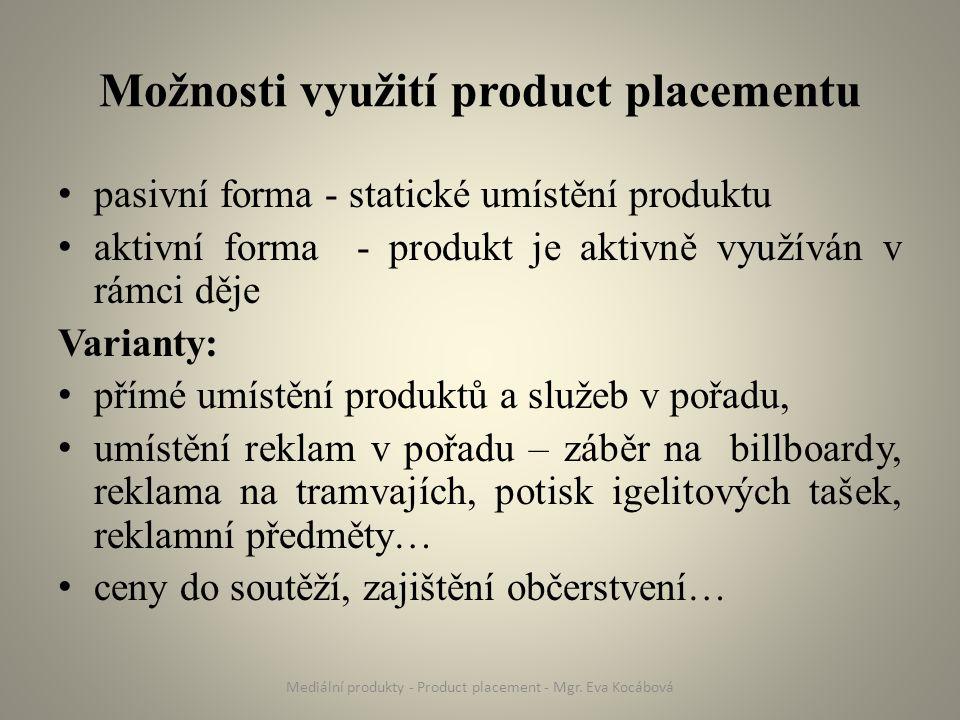 Možnosti využití product placementu pasivní forma - statické umístění produktu aktivní forma - produkt je aktivně využíván v rámci děje Varianty: přímé umístění produktů a služeb v pořadu, umístění reklam v pořadu – záběr na billboardy, reklama na tramvajích, potisk igelitových tašek, reklamní předměty… ceny do soutěží, zajištění občerstvení… Mediální produkty - Product placement - Mgr.