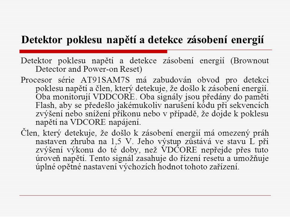 Detektor poklesu napětí a detekce zásobení energií Detektor poklesu napětí a detekce zásobení energií (Brownout Detector and Power-on Reset) Procesor série AT91SAM7S má zabudován obvod pro detekci poklesu napětí a člen, který detekuje, že došlo k zásobení energií.