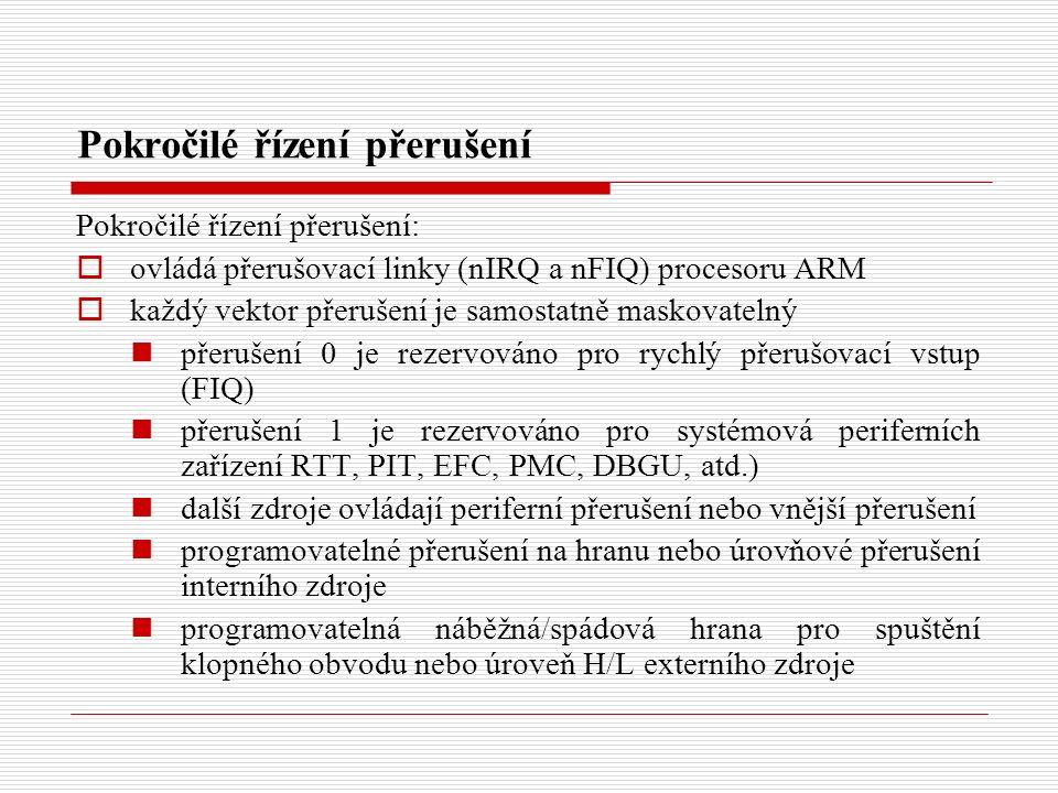 Pokročilé řízení přerušení Pokročilé řízení přerušení:  ovládá přerušovací linky (nIRQ a nFIQ) procesoru ARM  každý vektor přerušení je samostatně maskovatelný přerušení 0 je rezervováno pro rychlý přerušovací vstup (FIQ) přerušení 1 je rezervováno pro systémová periferních zařízení RTT, PIT, EFC, PMC, DBGU, atd.) další zdroje ovládají periferní přerušení nebo vnější přerušení programovatelné přerušení na hranu nebo úrovňové přerušení interního zdroje programovatelná náběžná/spádová hrana pro spuštění klopného obvodu nebo úroveň H/L externího zdroje