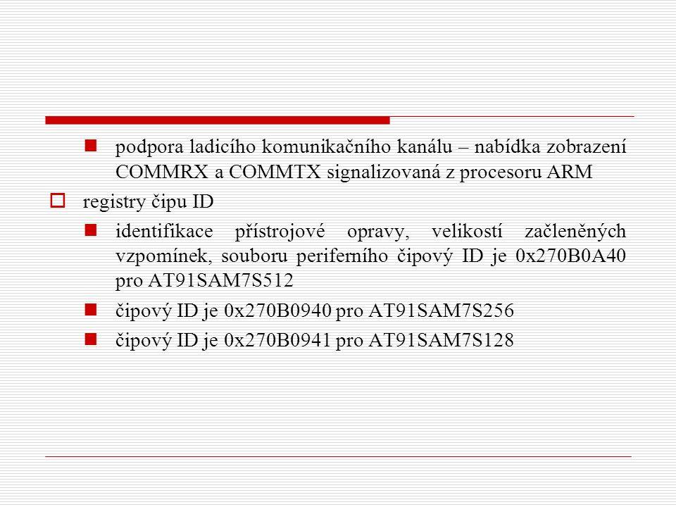 podpora ladicího komunikačního kanálu – nabídka zobrazení COMMRX a COMMTX signalizovaná z procesoru ARM  registry čipu ID identifikace přístrojové opravy, velikostí začleněných vzpomínek, souboru periferního čipový ID je 0x270B0A40 pro AT91SAM7S512 čipový ID je 0x270B0940 pro AT91SAM7S256 čipový ID je 0x270B0941 pro AT91SAM7S128