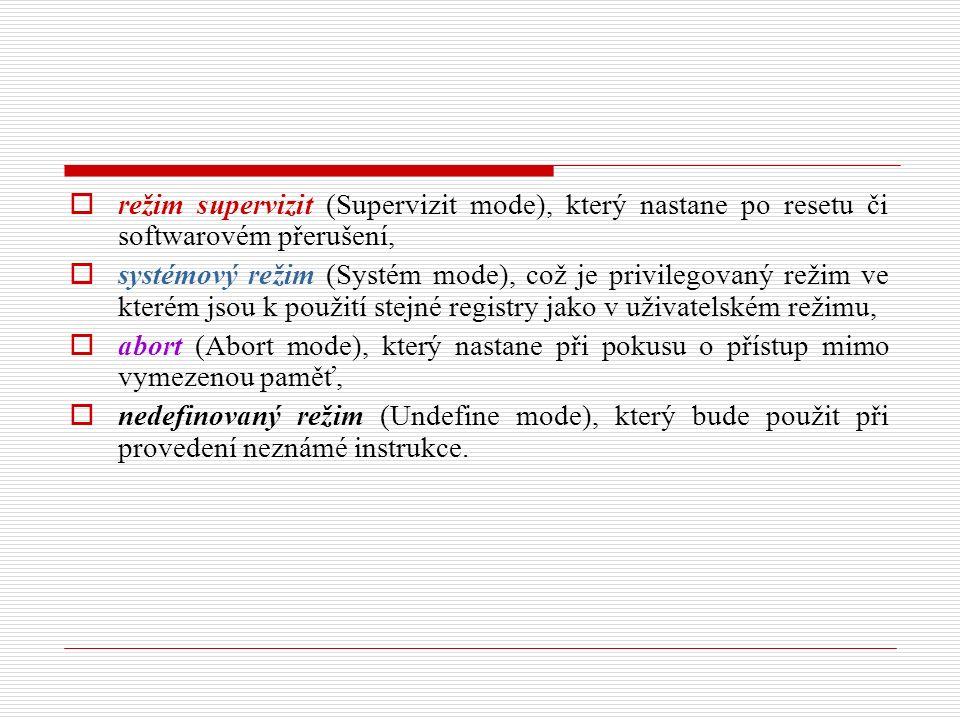  režim supervizit (Supervizit mode), který nastane po resetu či softwarovém přerušení,  systémový režim (Systém mode), což je privilegovaný režim ve kterém jsou k použití stejné registry jako v uživatelském režimu,  abort (Abort mode), který nastane při pokusu o přístup mimo vymezenou paměť,  nedefinovaný režim (Undefine mode), který bude použit při provedení neznámé instrukce.