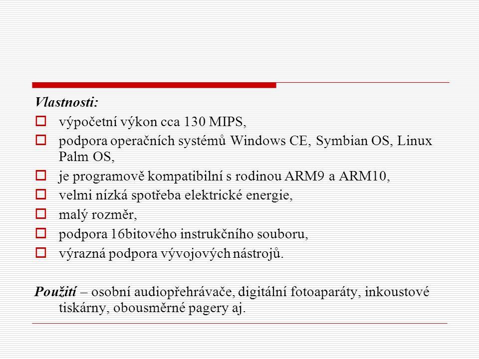 Vlastnosti:  výpočetní výkon cca 130 MIPS,  podpora operačních systémů Windows CE, Symbian OS, Linux Palm OS,  je programově kompatibilní s rodinou ARM9 a ARM10,  velmi nízká spotřeba elektrické energie,  malý rozměr,  podpora 16bitového instrukčního souboru,  výrazná podpora vývojových nástrojů.