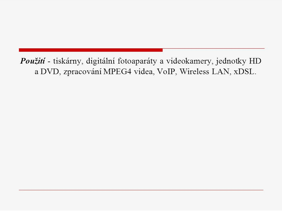 Použití - tiskárny, digitální fotoaparáty a videokamery, jednotky HD a DVD, zpracování MPEG4 videa, VoIP, Wireless LAN, xDSL.