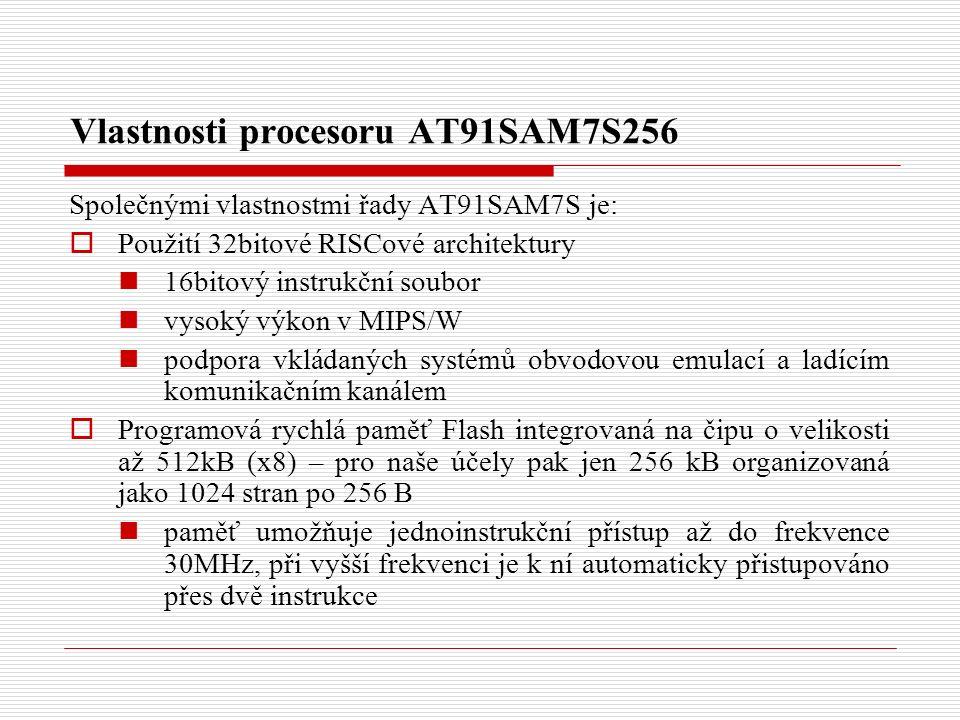 Vlastnosti procesoru AT91SAM7S256 Společnými vlastnostmi řady AT91SAM7S je:  Použití 32bitové RISCové architektury 16bitový instrukční soubor vysoký výkon v MIPS/W podpora vkládaných systémů obvodovou emulací a ladícím komunikačním kanálem  Programová rychlá paměť Flash integrovaná na čipu o velikosti až 512kB (x8) – pro naše účely pak jen 256 kB organizovaná jako 1024 stran po 256 B paměť umožňuje jednoinstrukční přístup až do frekvence 30MHz, při vyšší frekvenci je k ní automaticky přistupováno přes dvě instrukce