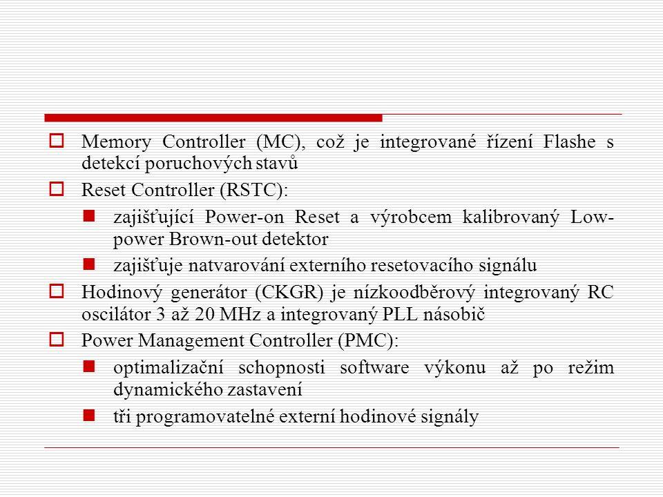  Memory Controller (MC), což je integrované řízení Flashe s detekcí poruchových stavů  Reset Controller (RSTC): zajišťující Power-on Reset a výrobcem kalibrovaný Low- power Brown-out detektor zajišťuje natvarování externího resetovacího signálu  Hodinový generátor (CKGR) je nízkoodběrový integrovaný RC oscilátor 3 až 20 MHz a integrovaný PLL násobič  Power Management Controller (PMC): optimalizační schopnosti software výkonu až po režim dynamického zastavení tři programovatelné externí hodinové signály