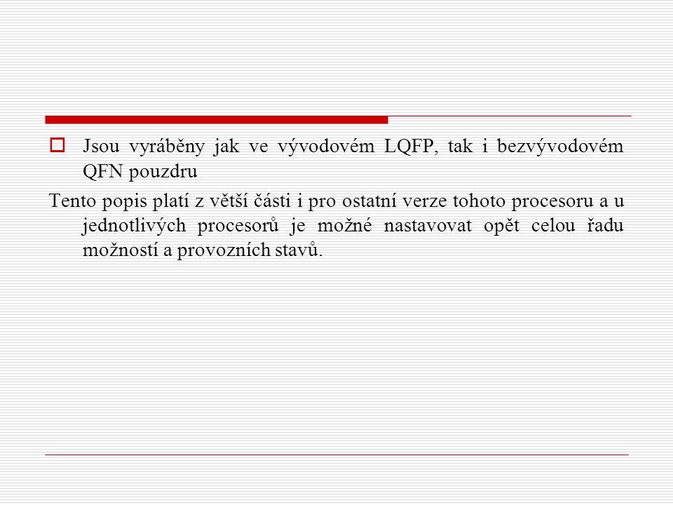  Jsou vyráběny jak ve vývodovém LQFP, tak i bezvývodovém QFN pouzdru Tento popis platí z větší části i pro ostatní verze tohoto procesoru a u jednotlivých procesorů je možné nastavovat opět celou řadu možností a provozních stavů.