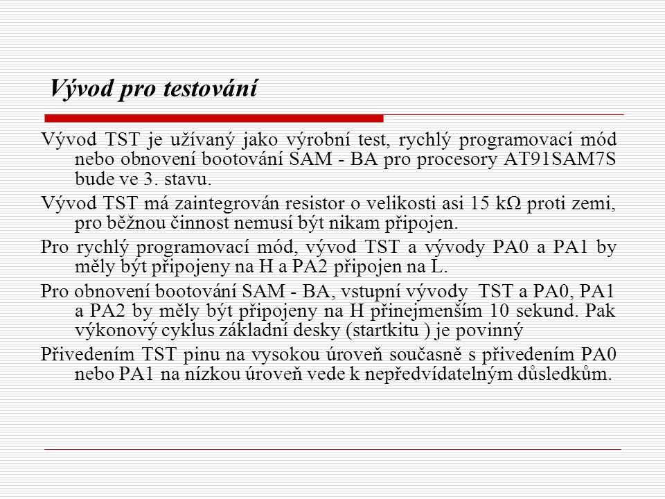 Vývod pro testování Vývod TST je užívaný jako výrobní test, rychlý programovací mód nebo obnovení bootování SAM - BA pro procesory AT91SAM7S bude ve 3.