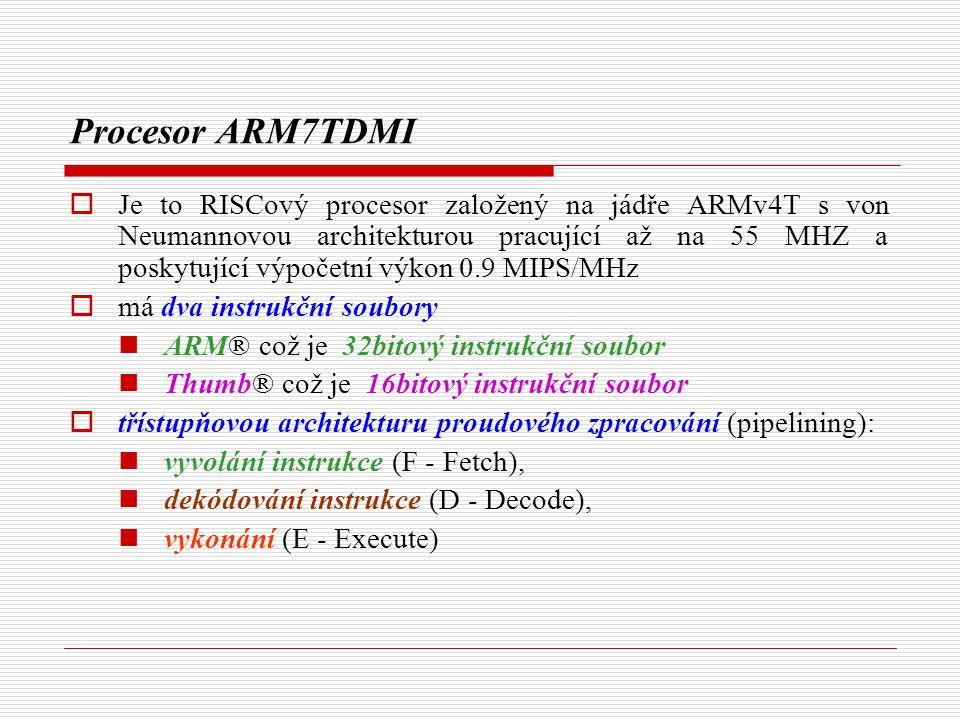 Procesor ARM7TDMI  Je to RISCový procesor založený na jádře ARMv4T s von Neumannovou architekturou pracující až na 55 MHZ a poskytující výpočetní výkon 0.9 MIPS/MHz  má dva instrukční soubory ARM® což je 32bitový instrukční soubor Thumb® což je 16bitový instrukční soubor  třístupňovou architekturu proudového zpracování (pipelining): vyvolání instrukce (F - Fetch), dekódování instrukce (D - Decode), vykonání (E - Execute)