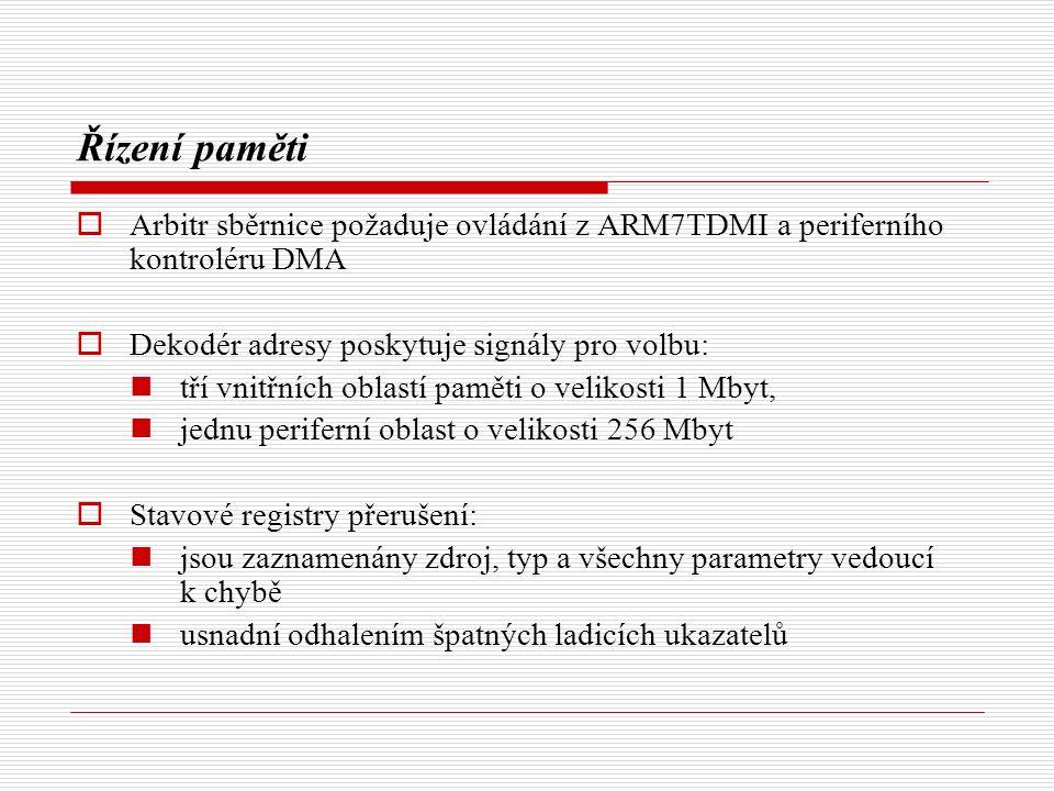 Řízení paměti  Arbitr sběrnice požaduje ovládání z ARM7TDMI a periferního kontroléru DMA  Dekodér adresy poskytuje signály pro volbu: tří vnitřních oblastí paměti o velikosti 1 Mbyt, jednu periferní oblast o velikosti 256 Mbyt  Stavové registry přerušení: jsou zaznamenány zdroj, typ a všechny parametry vedoucí k chybě usnadní odhalením špatných ladicích ukazatelů