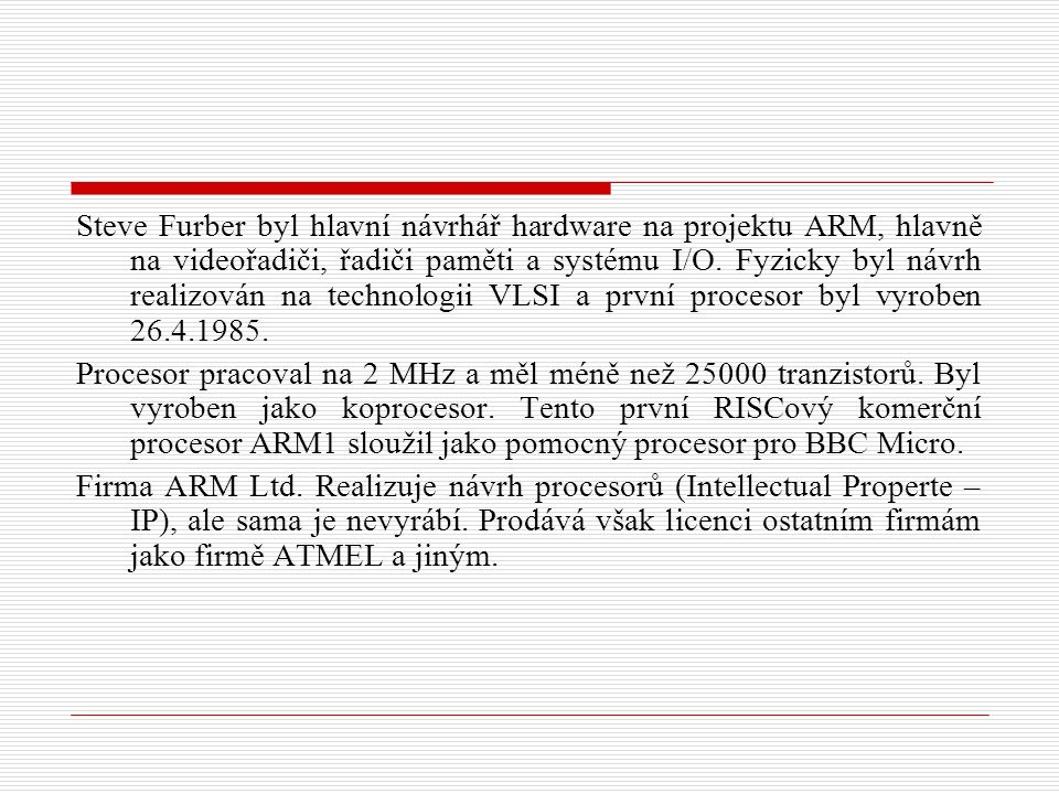 Stručná charakteristika procesorů ARM ARM1 Prvním v řadě typů byl realizován procesor ARM1, který byl použit v několika vývojových systémech pro BBC a PC.