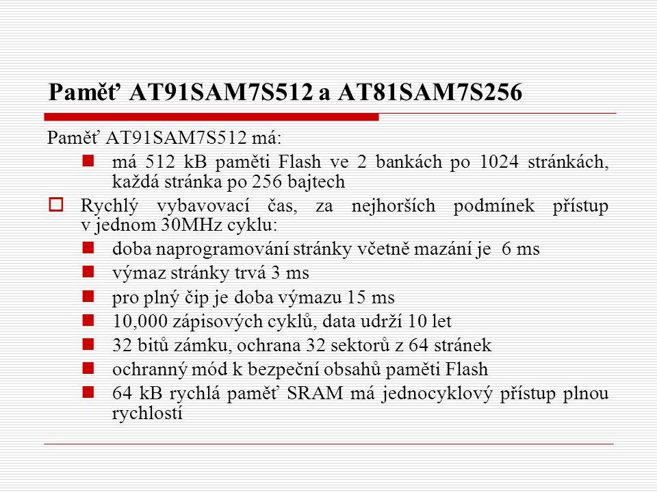 Paměť AT91SAM7S512 a AT81SAM7S256 Paměť AT91SAM7S512 má: má 512 kB paměti Flash ve 2 bankách po 1024 stránkách, každá stránka po 256 bajtech  Rychlý vybavovací čas, za nejhorších podmínek přístup v jednom 30MHz cyklu: doba naprogramování stránky včetně mazání je 6 ms výmaz stránky trvá 3 ms pro plný čip je doba výmazu 15 ms 10,000 zápisových cyklů, data udrží 10 let 32 bitů zámku, ochrana 32 sektorů z 64 stránek ochranný mód k bezpeční obsahů paměti Flash 64 kB rychlá paměť SRAM má jednocyklový přístup plnou rychlostí