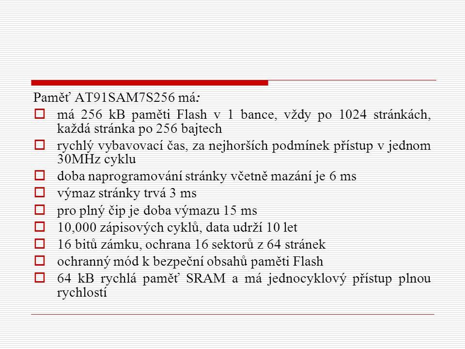Paměť AT91SAM7S256 má:  má 256 kB paměti Flash v 1 bance, vždy po 1024 stránkách, každá stránka po 256 bajtech  rychlý vybavovací čas, za nejhorších podmínek přístup v jednom 30MHz cyklu  doba naprogramování stránky včetně mazání je 6 ms  výmaz stránky trvá 3 ms  pro plný čip je doba výmazu 15 ms  10,000 zápisových cyklů, data udrží 10 let  16 bitů zámku, ochrana 16 sektorů z 64 stránek  ochranný mód k bezpeční obsahů paměti Flash  64 kB rychlá paměť SRAM a má jednocyklový přístup plnou rychlostí