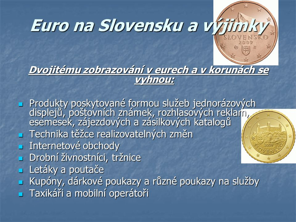 Euro na Slovensku a výjimky Dvojitému zobrazování v eurech a v korunách se vyhnou: Produkty poskytované formou služeb jednorázových displejů, poštovních známek, rozhlasových reklam, esemesek, zájezdových a zásilkových katalogů Produkty poskytované formou služeb jednorázových displejů, poštovních známek, rozhlasových reklam, esemesek, zájezdových a zásilkových katalogů Technika těžce realizovatelných změn Technika těžce realizovatelných změn Internetové obchody Internetové obchody Drobní živnostníci, tržnice Drobní živnostníci, tržnice Letáky a poutače Letáky a poutače Kupóny, dárkové poukazy a různé poukazy na služby Kupóny, dárkové poukazy a různé poukazy na služby Taxikáři a mobilní operátoři Taxikáři a mobilní operátoři