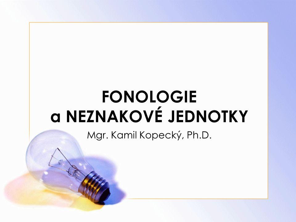 FONOLOGIE a NEZNAKOVÉ JEDNOTKY Mgr. Kamil Kopecký, Ph.D.