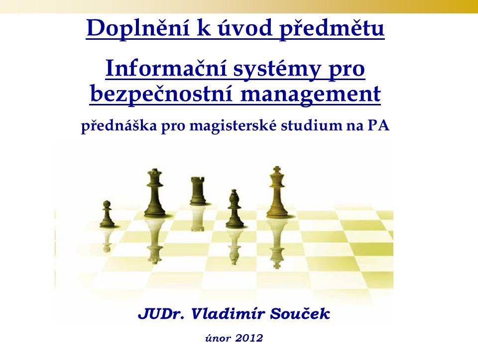 Doplnění k úvod předmětu Informační systémy pro bezpečnostní management přednáška pro magisterské studium na PA (1.ročník - veřejná správa) JUDr.