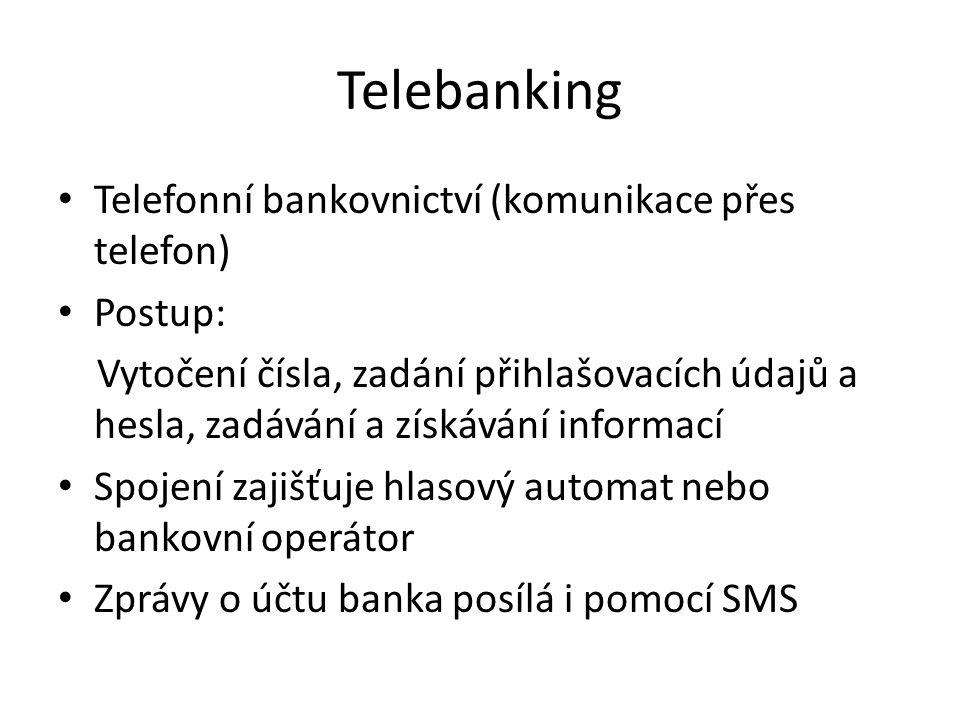 Telebanking Telefonní bankovnictví (komunikace přes telefon) Postup: Vytočení čísla, zadání přihlašovacích údajů a hesla, zadávání a získávání informací Spojení zajišťuje hlasový automat nebo bankovní operátor Zprávy o účtu banka posílá i pomocí SMS