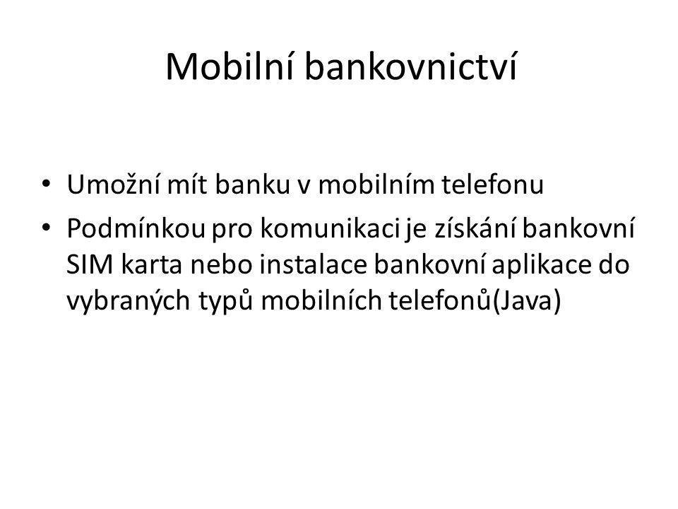 Mobilní bankovnictví Umožní mít banku v mobilním telefonu Podmínkou pro komunikaci je získání bankovní SIM karta nebo instalace bankovní aplikace do vybraných typů mobilních telefonů(Java)