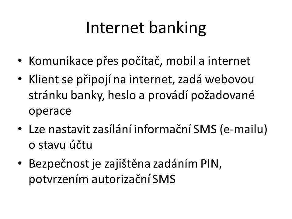 Internet banking Komunikace přes počítač, mobil a internet Klient se připojí na internet, zadá webovou stránku banky, heslo a provádí požadované operace Lze nastavit zasílání informační SMS (e-mailu) o stavu účtu Bezpečnost je zajištěna zadáním PIN, potvrzením autorizační SMS