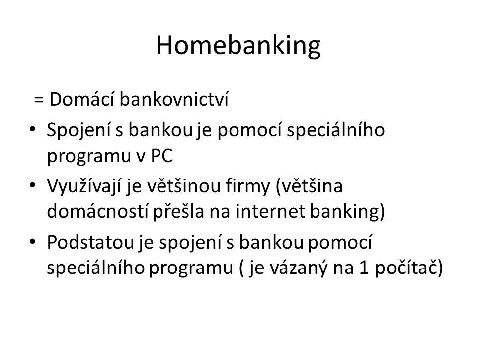 Homebanking = Domácí bankovnictví Spojení s bankou je pomocí speciálního programu v PC Využívají je většinou firmy (většina domácností přešla na internet banking) Podstatou je spojení s bankou pomocí speciálního programu ( je vázaný na 1 počítač)