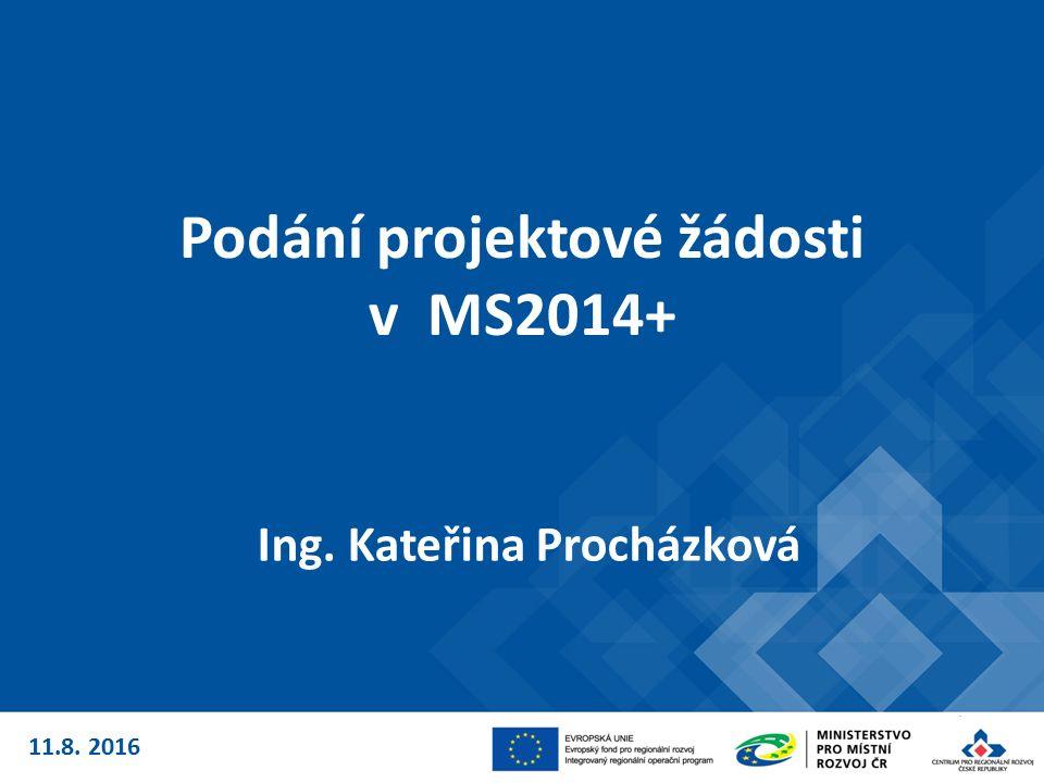 Podání projektové žádosti v MS2014+ Ing. Kateřina Procházková 11.8. 2016