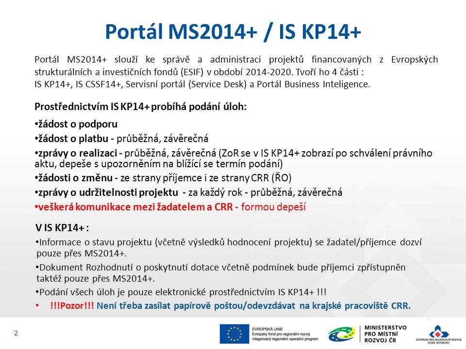 Prostřednictvím IS KP14+ probíhá podání úloh: žádost o podporu žádost o platbu - průběžná, závěrečná zprávy o realizaci - průběžná, závěrečná (ZoR se v IS KP14+ zobrazí po schválení právního aktu, depeše s upozorněním na blížící se termín podání) žádosti o změnu - ze strany příjemce i ze strany CRR (ŘO) zprávy o udržitelnosti projektu - za každý rok - průběžná, závěrečná veškerá komunikace mezi žadatelem a CRR - formou depeší 2 Portál MS2014+ / IS KP14+ Portál MS2014+ slouží ke správě a administraci projektů financovaných z Evropských strukturálních a investičních fondů (ESIF) v období 2014-2020.