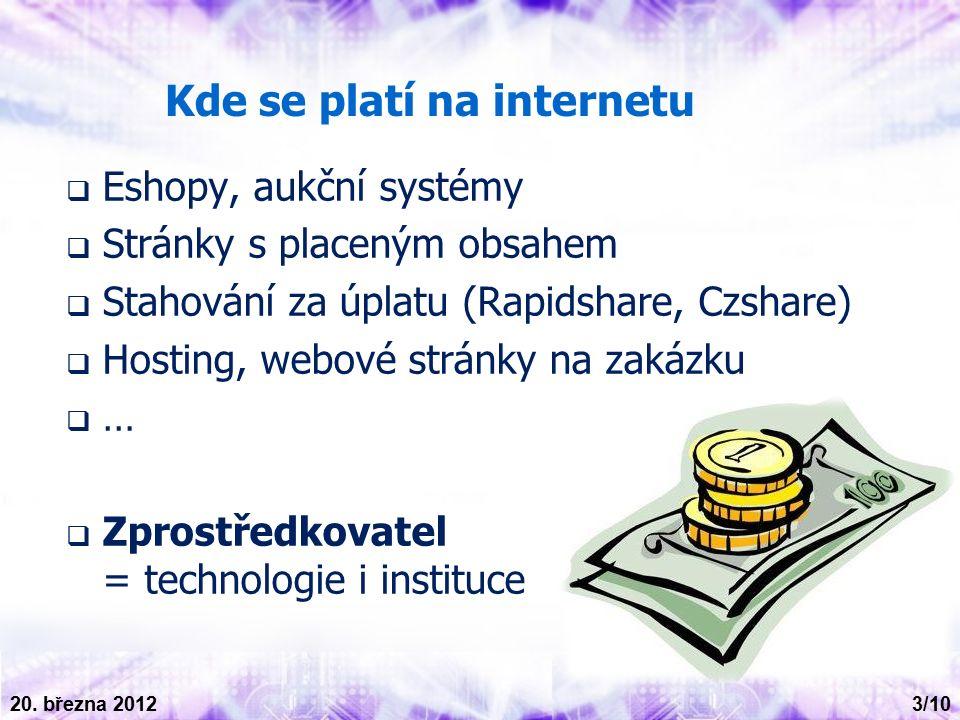Kde se platí na internetu  Eshopy, aukční systémy  Stránky s placeným obsahem  Stahování za úplatu (Rapidshare, Czshare)  Hosting, webové stránky na zakázku  …  Zprostředkovatel = technologie i instituce 3/10 20.
