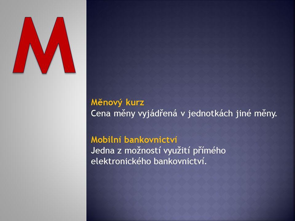 Měnový kurz Cena měny vyjádřená v jednotkách jiné měny. Mobilní bankovnictví Jedna z možností využití přímého elektronického bankovnictví.